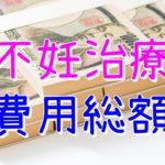 【不妊治療】費用総額【2017~2019年】